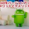 Androidのバージョンアップをする事のメリット・デメリット