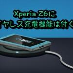 Xperia Z6はワイヤレス充電に対応する?